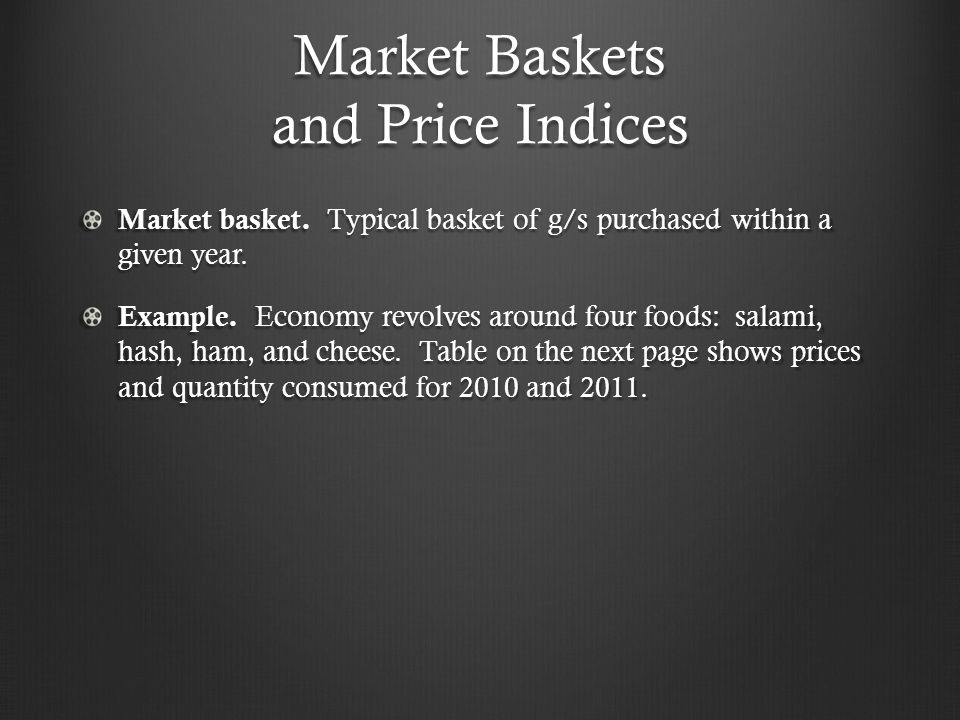 Market Baskets and Price Indices Market basket. Typical basket of g/s purchased within a given year. Example. Economy revolves around four foods: sala