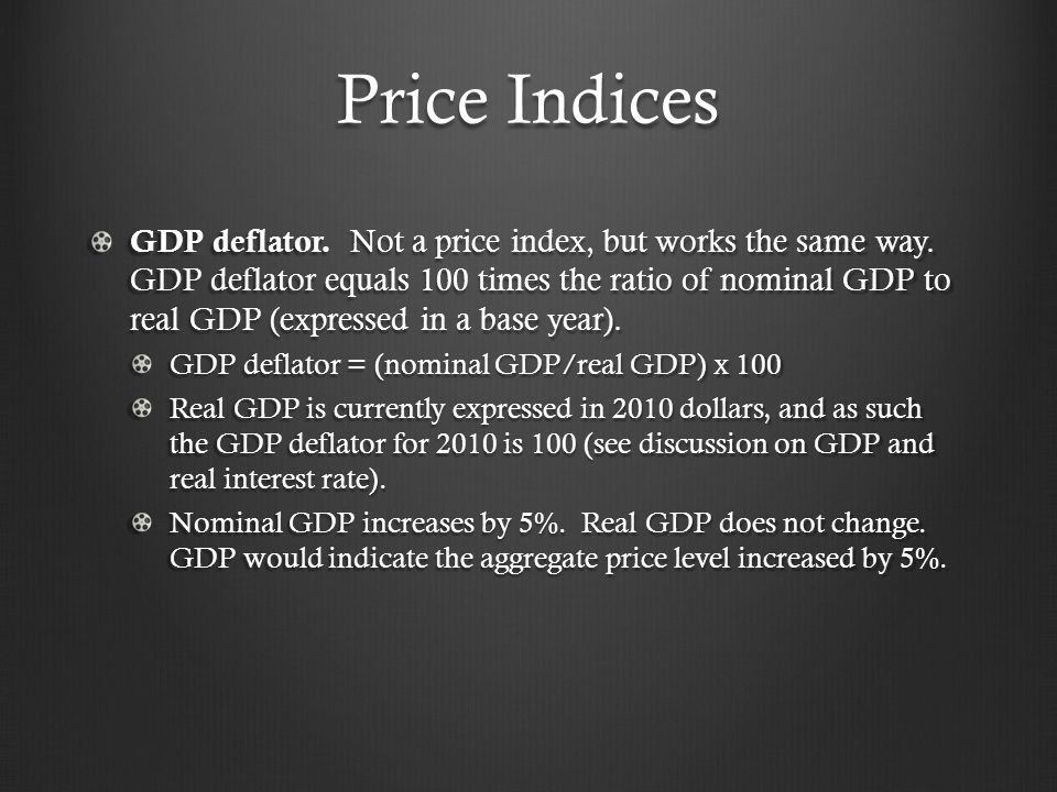 Price Indices GDP deflator.Not a price index, but works the same way.