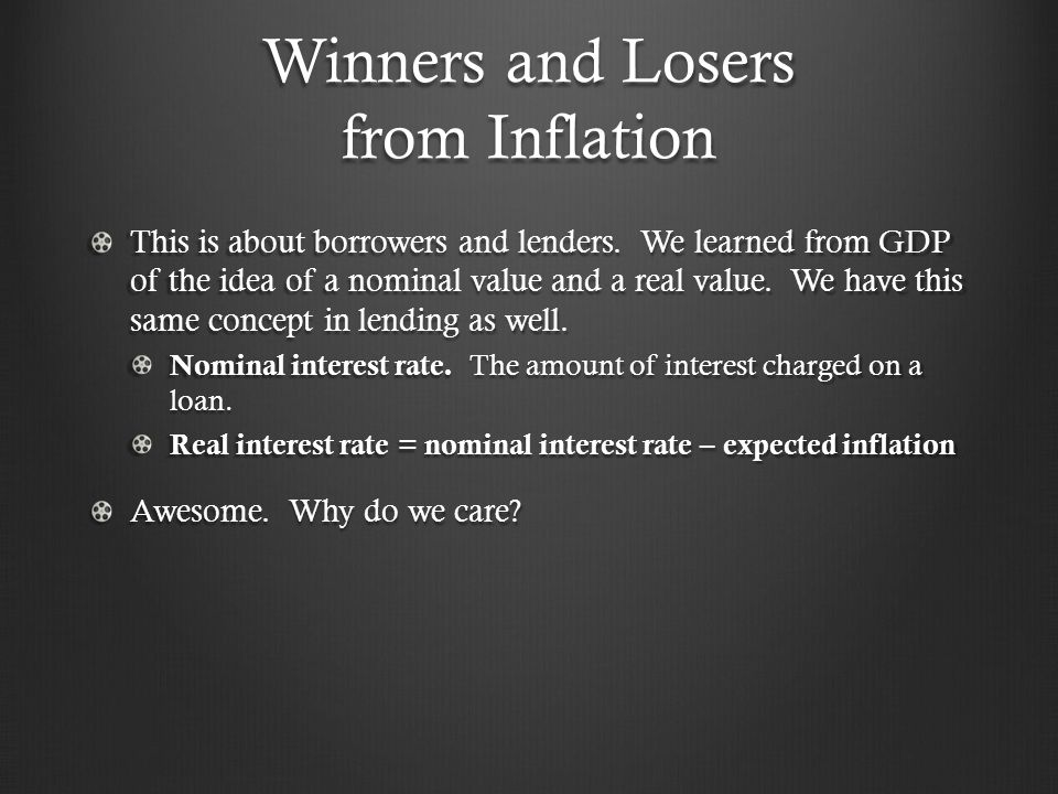 Winners and Losers from Inflation This is about borrowers and lenders. We learned from GDP of the idea of a nominal value and a real value. We have th