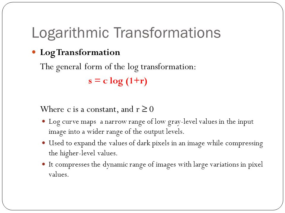 Logarithmic Transformations Log Transformation The general form of the log transformation: s = c log (1+r) Where c is a constant, and r ≥ 0 Log curve