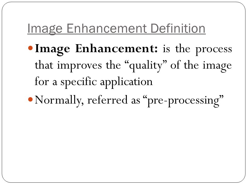 Image Enhancement Methods Spatial Domain Methods (Image Plane) Techniques are based on direct manipulation of pixels in an image Frequency Domain Methods Techniques are based on modifying the Fourier transform of the image.