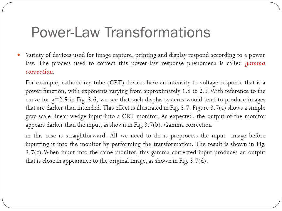 Variety of devices used for image capture, printing and display respond according to a power law. The process used to correct this power-law response