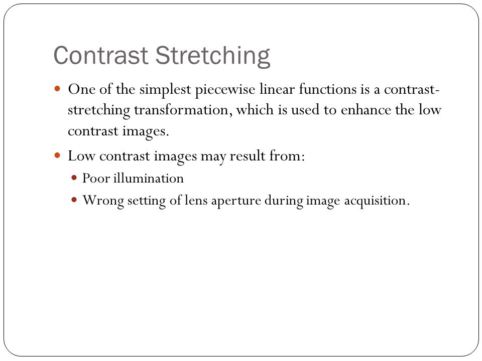 Contrast Stretching One of the simplest piecewise linear functions is a contrast- stretching transformation, which is used to enhance the low contrast