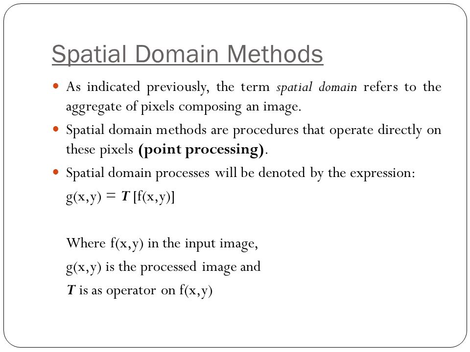 Spatial Domain Methods As indicated previously, the term spatial domain refers to the aggregate of pixels composing an image. Spatial domain methods a
