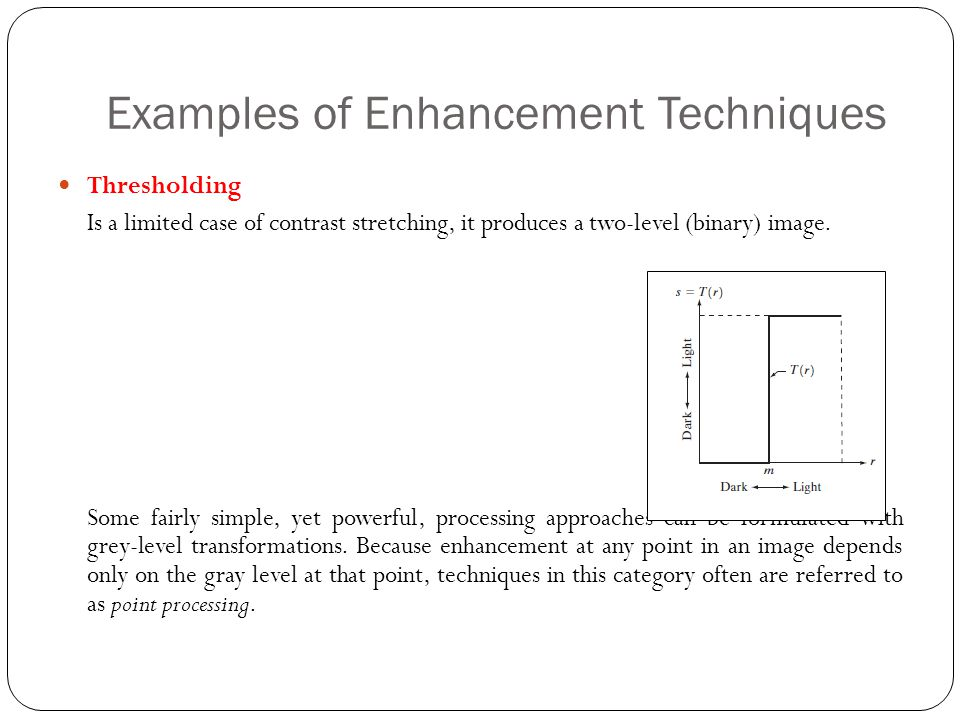 Examples of Enhancement Techniques Thresholding Is a limited case of contrast stretching, it produces a two-level (binary) image. Some fairly simple,