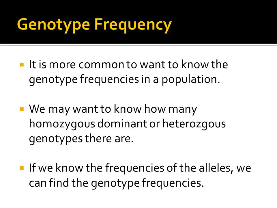  It is more common to want to know the genotype frequencies in a population.