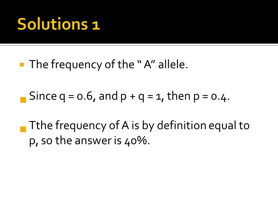  The frequency of the A allele.  Since q = 0.6, and p + q = 1, then p = 0.4.