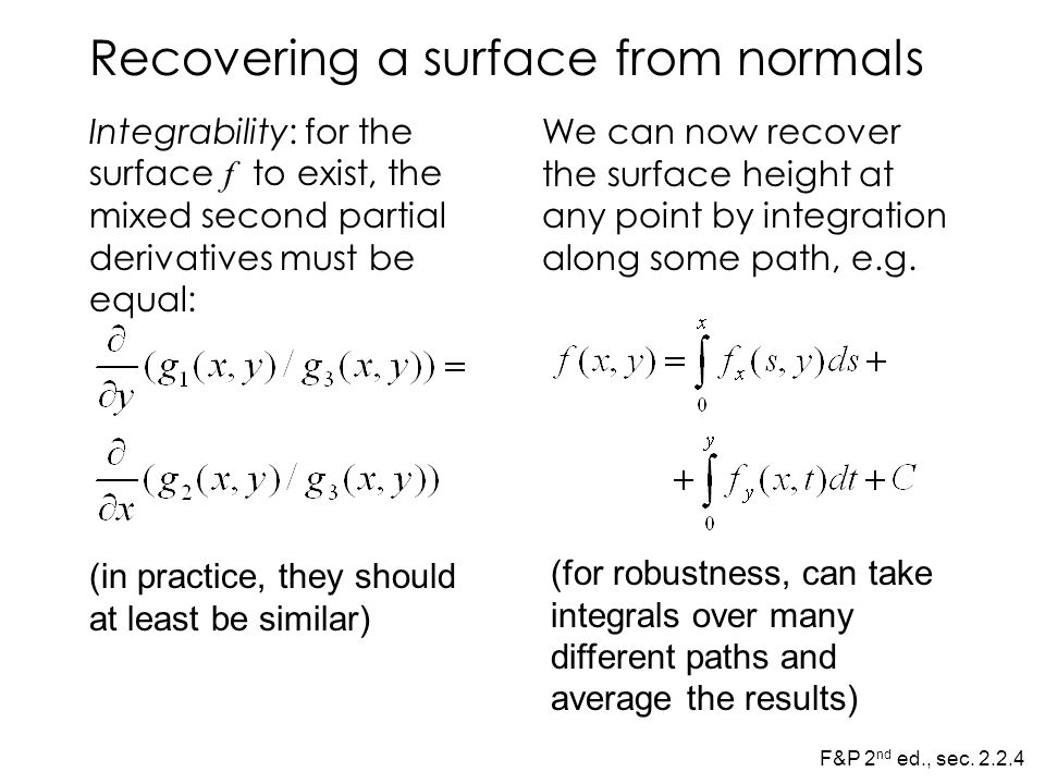 Recovering a surface from normals Integrability: for the surface f to exist, the mixed second partial derivatives must be equal: We can now recover the surface height at any point by integration along some path, e.g.