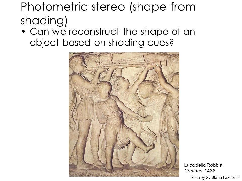 Photometric stereo (shape from shading) Can we reconstruct the shape of an object based on shading cues.
