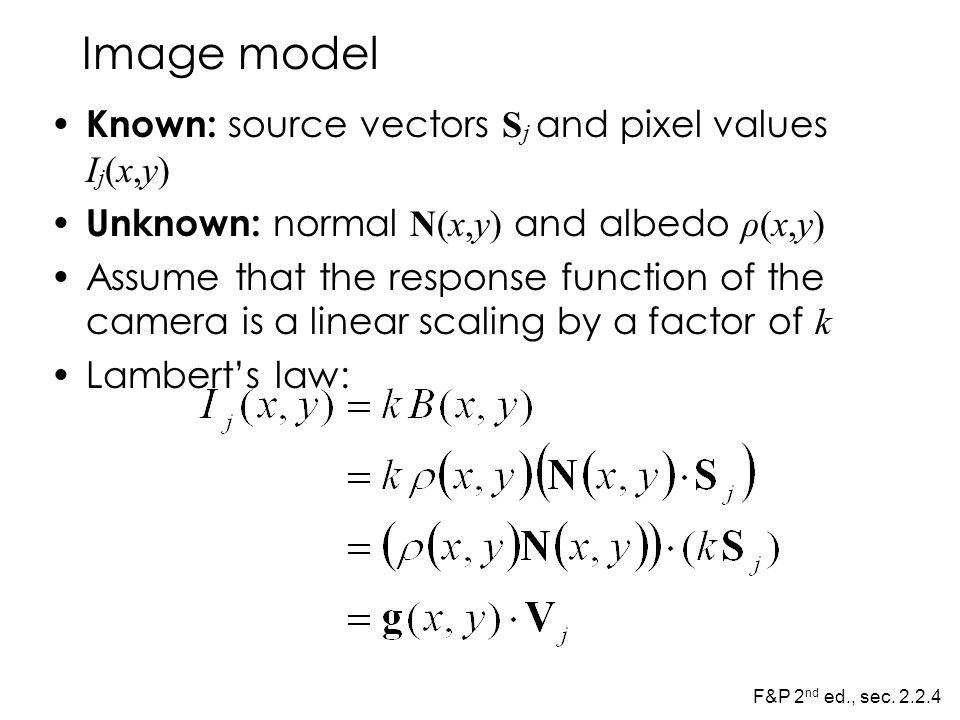 Image model Known: source vectors S j and pixel values I j (x,y) Unknown: normal N(x,y) and albedo ρ(x,y) Assume that the response function of the camera is a linear scaling by a factor of k Lambert's law: F&P 2 nd ed., sec.