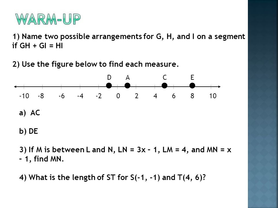 1) Name two possible arrangements for G, H, and I on a segment if GH + GI = HI 2) Use the figure below to find each measure.
