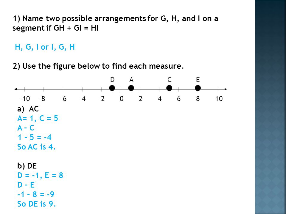 1) Name two possible arrangements for G, H, and I on a segment if GH + GI = HI H, G, I or I, G, H 2) Use the figure below to find each measure.