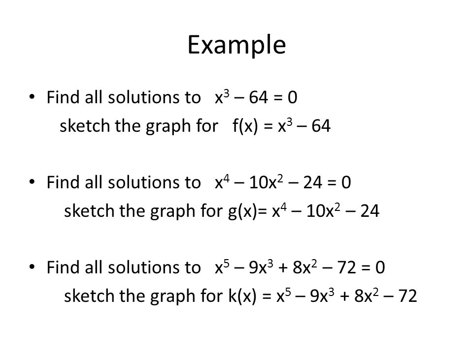 Example Find all solutions to x 3 – 64 = 0 sketch the graph for f(x) = x 3 – 64 Find all solutions to x 4 – 10x 2 – 24 = 0 sketch the graph for g(x)= x 4 – 10x 2 – 24 Find all solutions to x 5 – 9x 3 + 8x 2 – 72 = 0 sketch the graph for k(x) = x 5 – 9x 3 + 8x 2 – 72