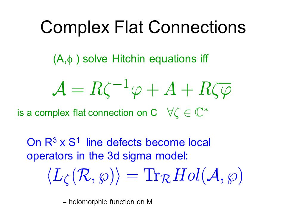Complex Flat Connections On R 3 x S 1 line defects become local operators in the 3d sigma model: (A,  ) solve Hitchin equations iff is a complex flat connection on C = holomorphic function on M