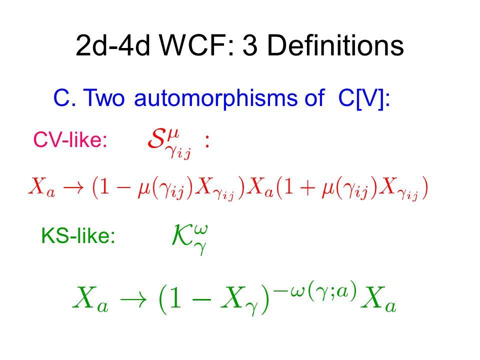 2d-4d WCF: 3 Definitions C. Two automorphisms of C[V]: CV-like: KS-like: