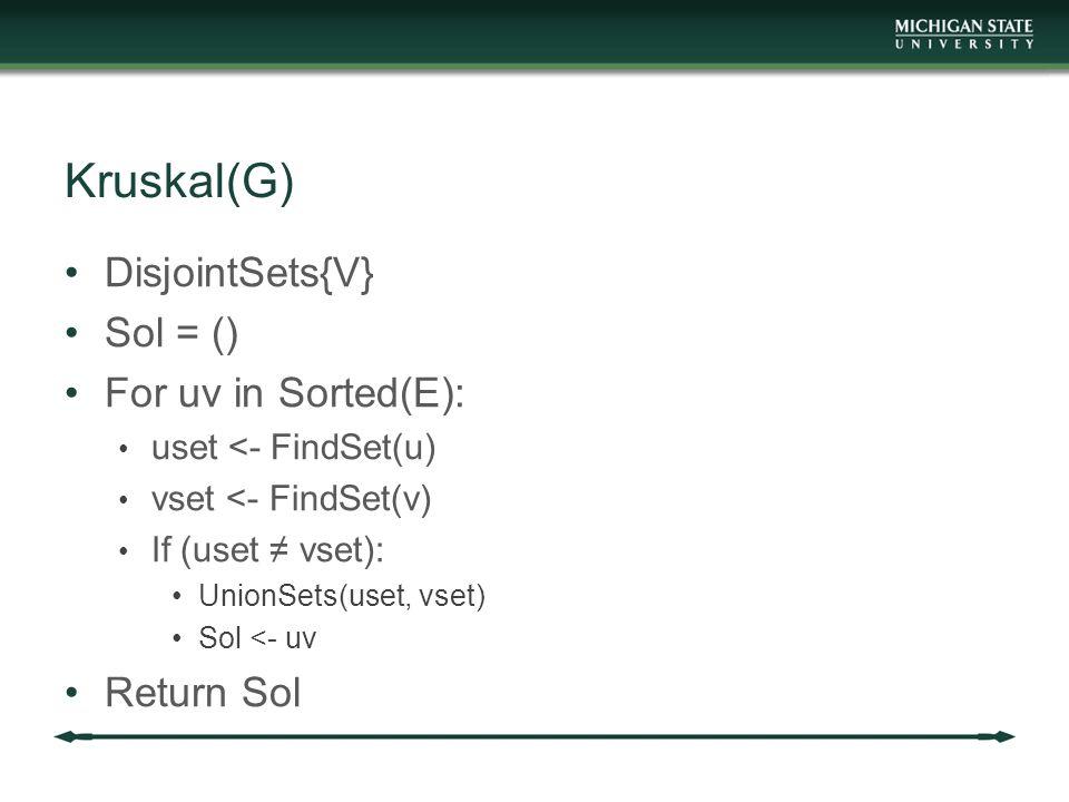 Kruskal(G) DisjointSets{V} Sol = () For uv in Sorted(E): uset <- FindSet(u) vset <- FindSet(v) If (uset ≠ vset): UnionSets(uset, vset) Sol <- uv Retur
