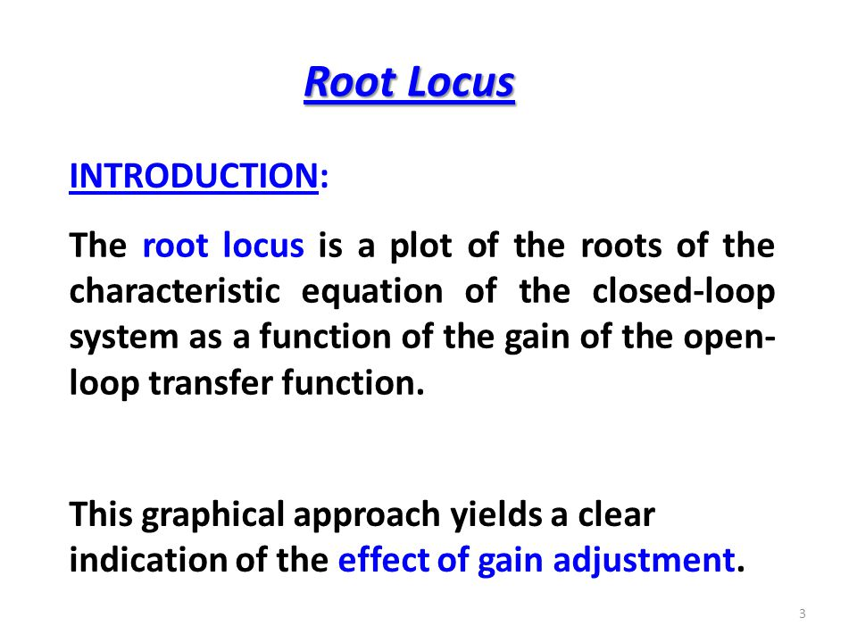 Root Locus The root locus is a plot of the roots of the characteristic equation of the closed-loop system as a function of the gain of the open- loop transfer function.