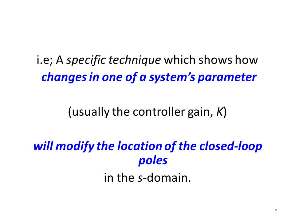 i.e; A specific technique which shows how changes in one of a system's parameter (usually the controller gain, K) will modify the location of the closed-loop poles in the s-domain.