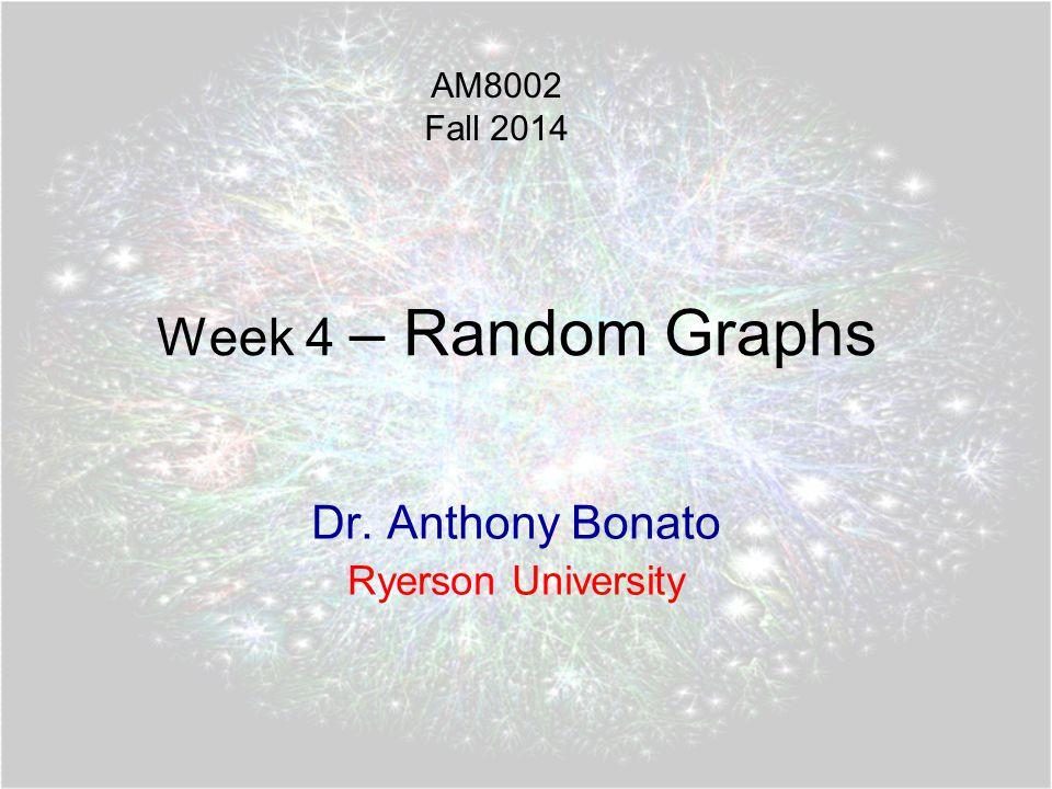 Week 4 – Random Graphs Dr. Anthony Bonato Ryerson University AM8002 Fall 2014