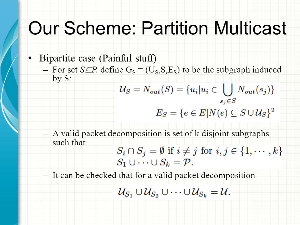 Our Scheme: Partition Multicast Bipartite case (Painful stuff) – For set S ⊆ P, define G S = (U S,S,E S ) to be the subgraph induced by S: – A valid packet decomposition is set of k disjoint subgraphs such that – It can be checked that for a valid packet decomposition