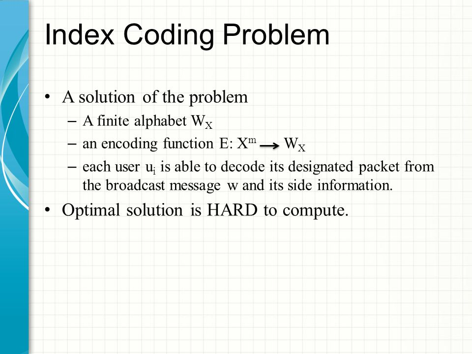 Index Coding Problem A solution of the problem – A finite alphabet W X – an encoding function E: X m W X – each user u i is able to decode its designated packet from the broadcast message w and its side information.