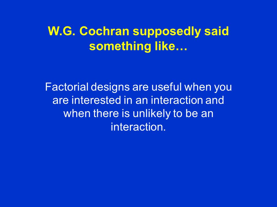 W.G. Cochran supposedly said something like… Factorial designs are useful when you are interested in an interaction and when there is unlikely to be a