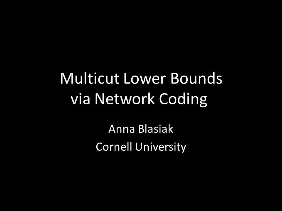 Multicut Lower Bounds via Network Coding Anna Blasiak Cornell University