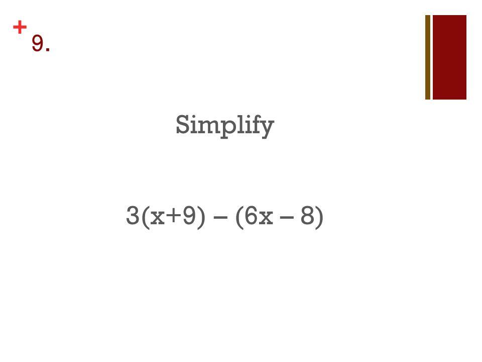 + 9. Simplify 3(x+9) – (6x – 8)
