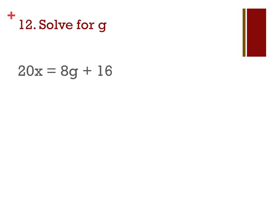 + 12. Solve for g 20x = 8g + 16