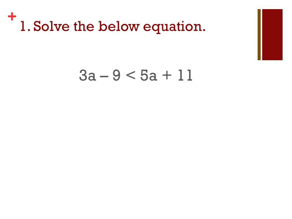 + 1. Solve the below equation. 3a – 9 < 5a + 11