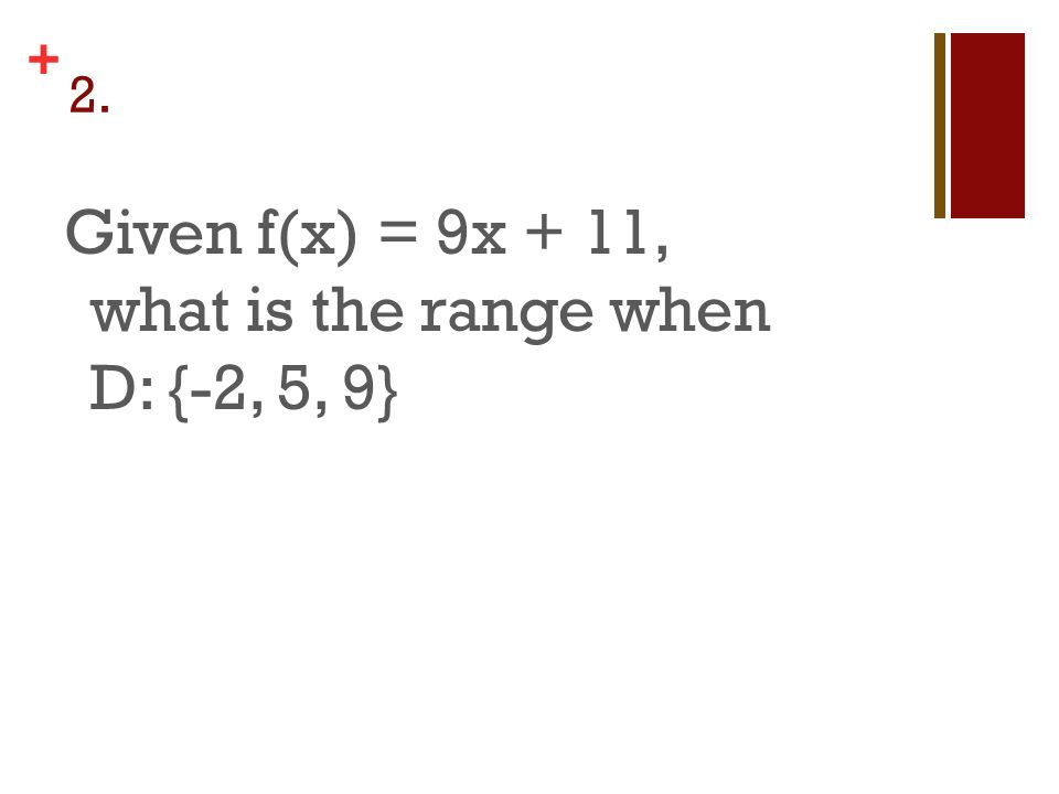 + 2. Given f(x) = 9x + 11, what is the range when D: {-2, 5, 9}
