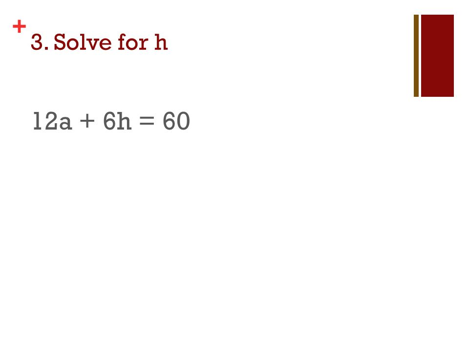 + 3. Solve for h 12a + 6h = 60