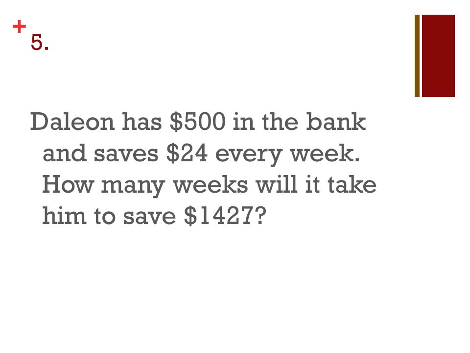+ 5. Daleon has $500 in the bank and saves $24 every week.