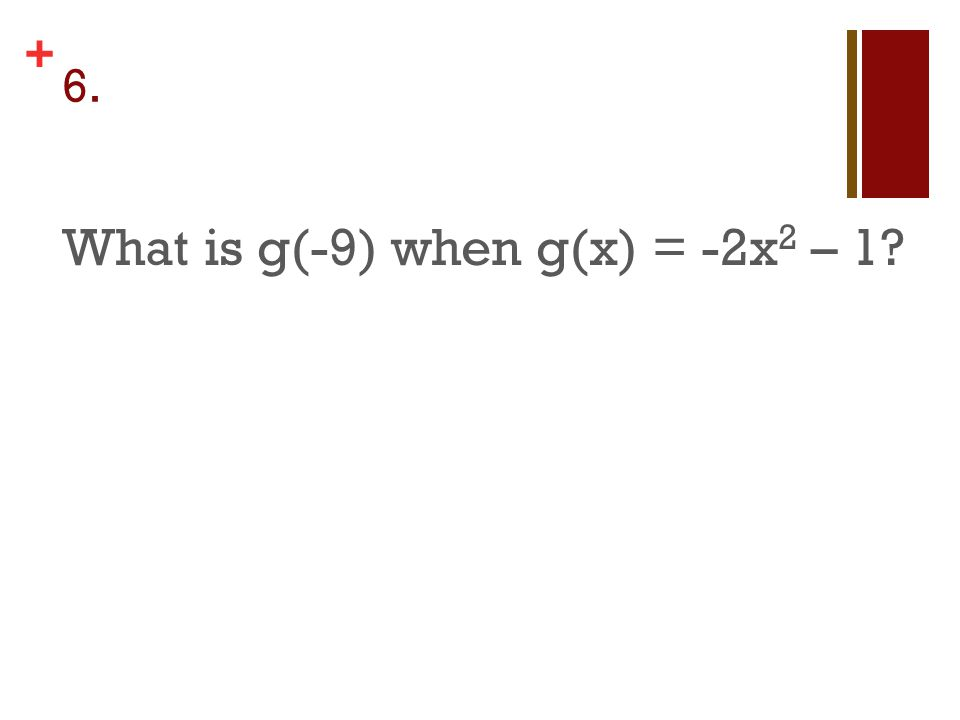 + 6. What is g(-9) when g(x) = -2x 2 – 1