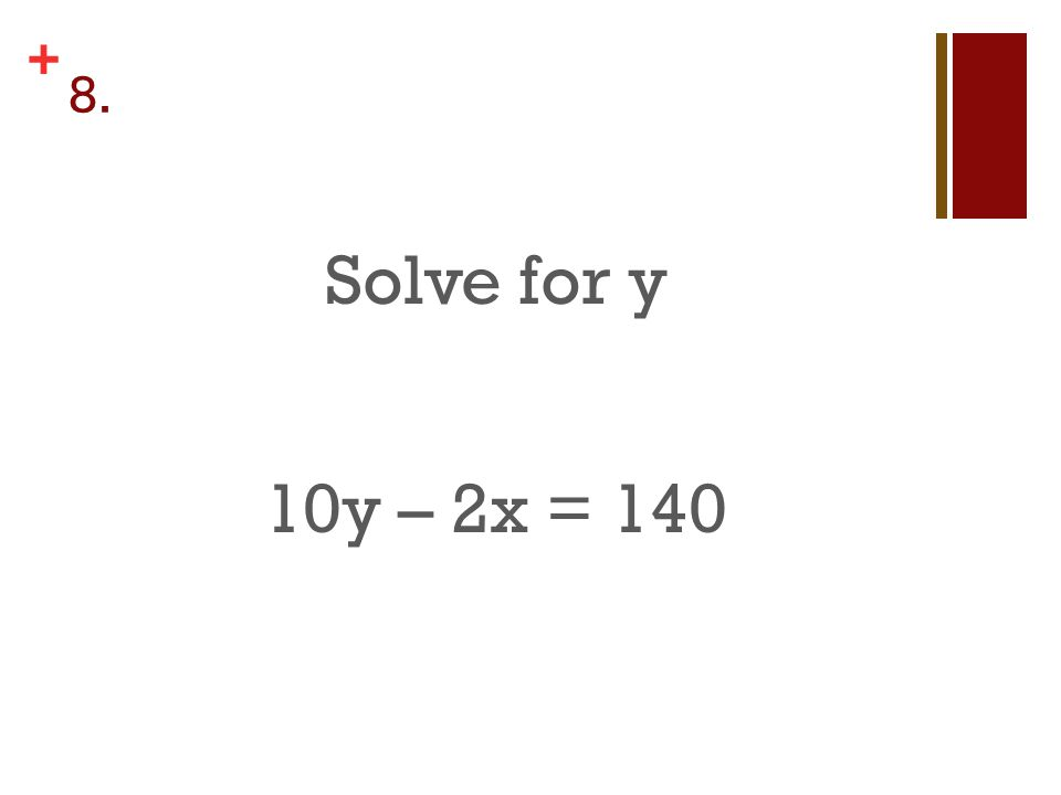 + 8. Solve for y 10y – 2x = 140