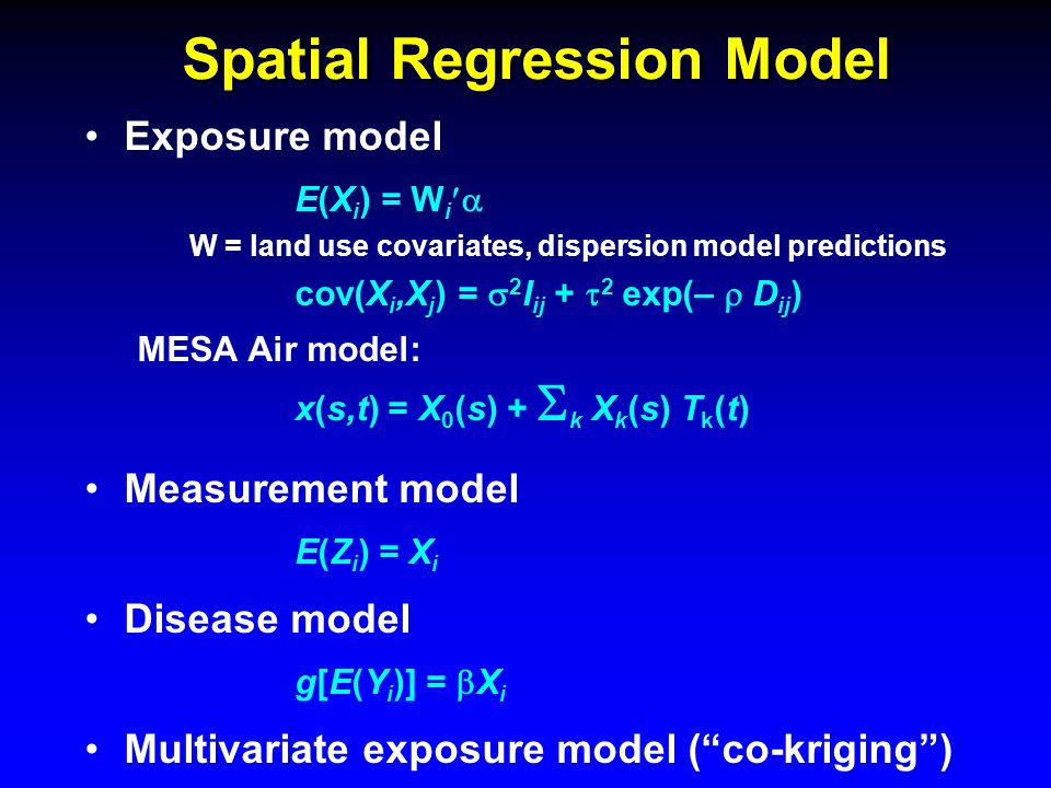 Spatial Regression Model Exposure model E(X i ) = W i  W = land use covariates, dispersion model predictions cov(X i,X j ) =  2 I ij +  2 exp(–  D ij ) MESA Air model: x(s,t) = X 0 (s) +  k X k (s) T k (t) Measurement model E(Z i ) = X i Disease model g[E(Y i )] =  X i Multivariate exposure model ( co-kriging )