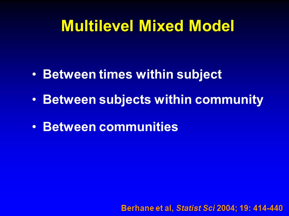Multilevel Mixed Model Between times within subject Between subjects within community Between communities Berhane et al, Statist Sci 2004; 19: 414-440