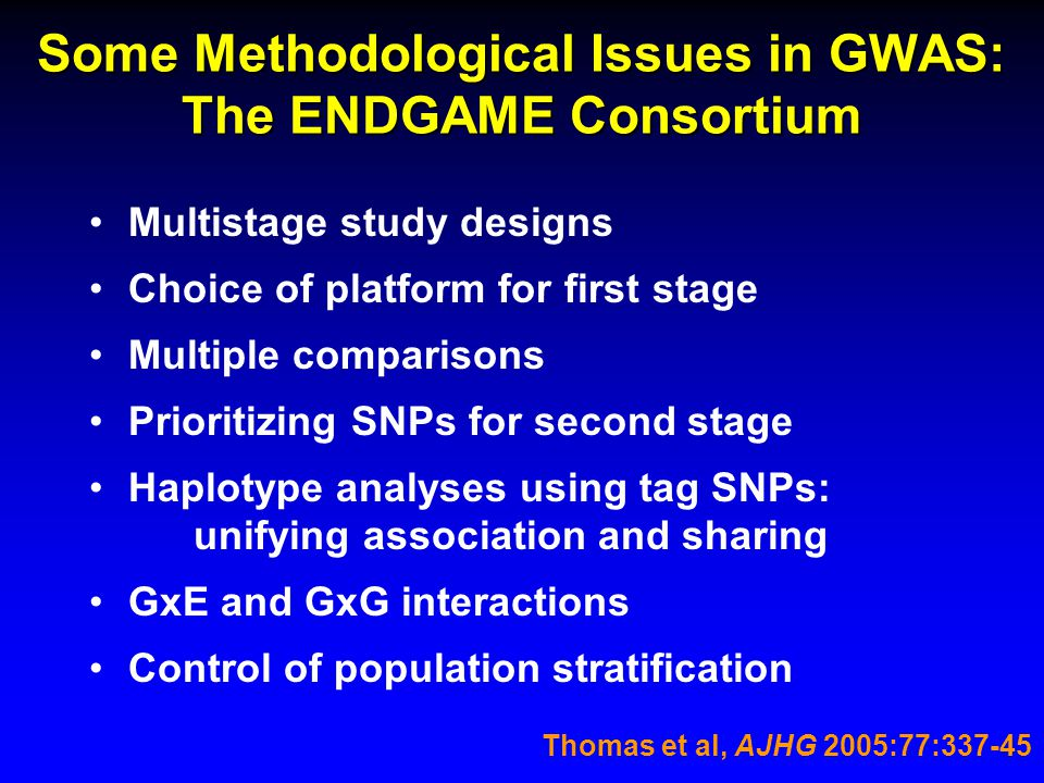 Some Methodological Issues in GWAS: The ENDGAME Consortium Multistage study designs Choice of platform for first stage Multiple comparisons Prioritizing SNPs for second stage Haplotype analyses using tag SNPs: unifying association and sharing GxE and GxG interactions Control of population stratification Thomas et al, AJHG 2005:77:337-45