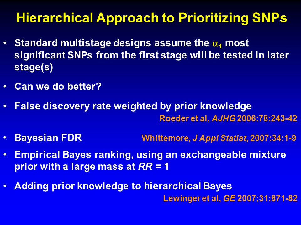 Hierarchical Approach to Prioritizing SNPs Standard multistage designs assume the  1 most significant SNPs from the first stage will be tested in later stage(s) Can we do better.