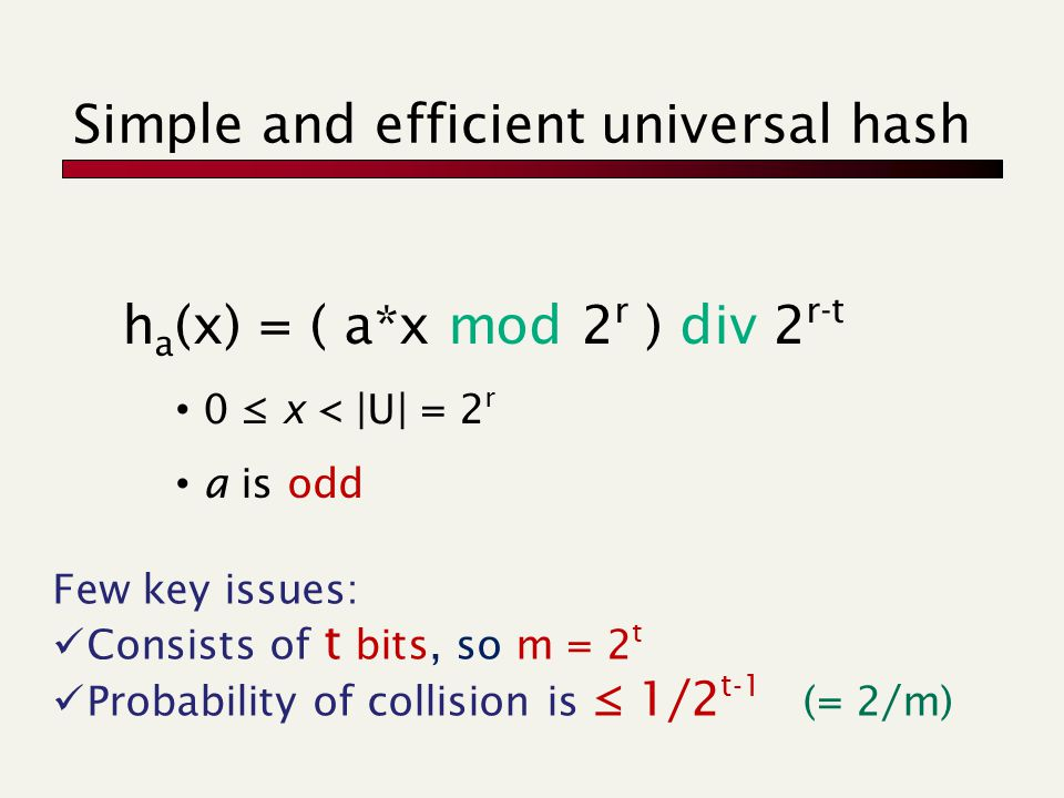 Simple and efficient universal hash h a (x) = ( a*x mod 2 r ) div 2 r-t 0 ≤ x < |U| = 2 r a is odd Few key issues: Consists of t bits, so m = 2 t Prob