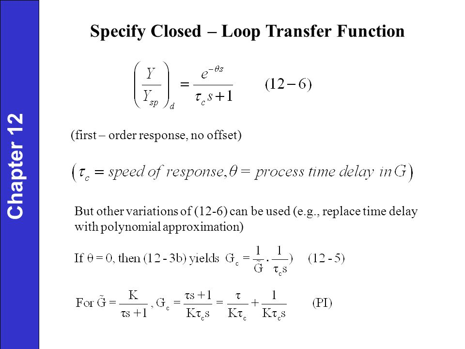 Specify Closed – Loop Transfer Function (first – order response, no offset) But other variations of (12-6) can be used (e.g., replace time delay with polynomial approximation) Chapter 12