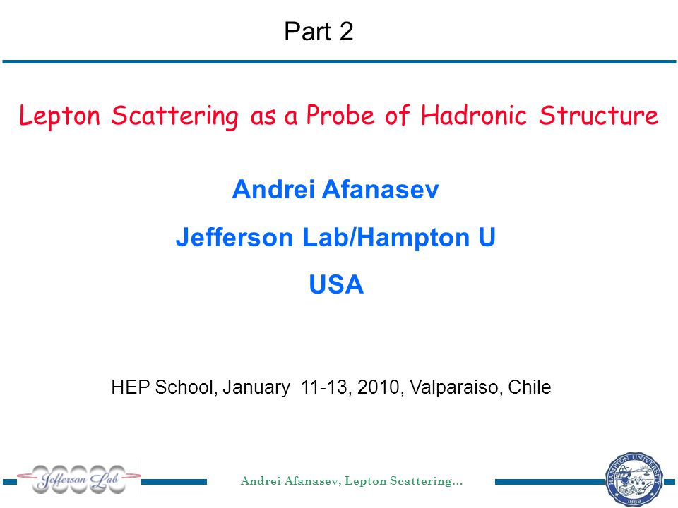 Andrei Afanasev, Lepton Scattering… HEP School, January 11-13, 2010, Valparaiso, Chile Lepton Scattering as a Probe of Hadronic Structure Andrei Afanasev Jefferson Lab/Hampton U USA Part 2