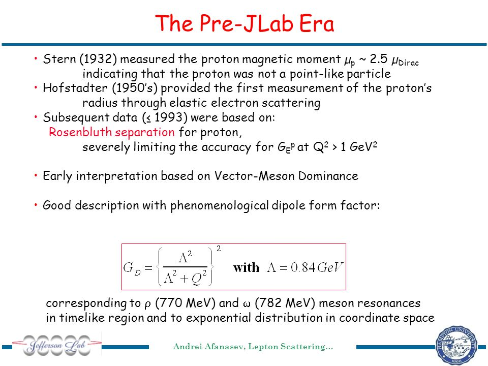 Andrei Afanasev, Lepton Scattering… The Pre-JLab Era Stern (1932) measured the proton magnetic moment µ p ~ 2.5 µ Dirac indicating that the proton was not a point-like particle Hofstadter (1950's) provided the first measurement of the proton's radius through elastic electron scattering Subsequent data (≤ 1993) were based on: Rosenbluth separation for proton, severely limiting the accuracy for G E p at Q 2 > 1 GeV 2 Early interpretation based on Vector-Meson Dominance Good description with phenomenological dipole form factor: corresponding to  (770 MeV) and  (782 MeV) meson resonances in timelike region and to exponential distribution in coordinate space