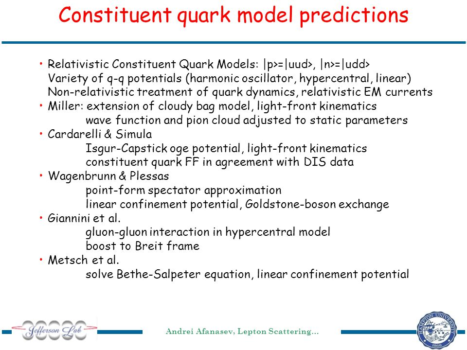 Andrei Afanasev, Lepton Scattering… Constituent quark model predictions Relativistic Constituent Quark Models: |p>=|uud>, |n>=|udd> Variety of q-q potentials (harmonic oscillator, hypercentral, linear) Non-relativistic treatment of quark dynamics, relativistic EM currents Miller: extension of cloudy bag model, light-front kinematics wave function and pion cloud adjusted to static parameters Cardarelli & Simula Isgur-Capstick oge potential, light-front kinematics constituent quark FF in agreement with DIS data Wagenbrunn & Plessas point-form spectator approximation linear confinement potential, Goldstone-boson exchange Giannini et al.