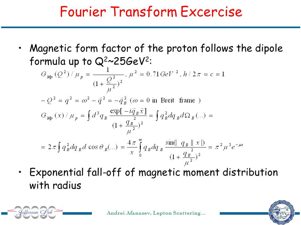 Andrei Afanasev, Lepton Scattering… Fourier Transform Excercise Magnetic form factor of the proton follows the dipole formula up to Q 2 ~25GeV 2 : Exponential fall-off of magnetic moment distribution with radius