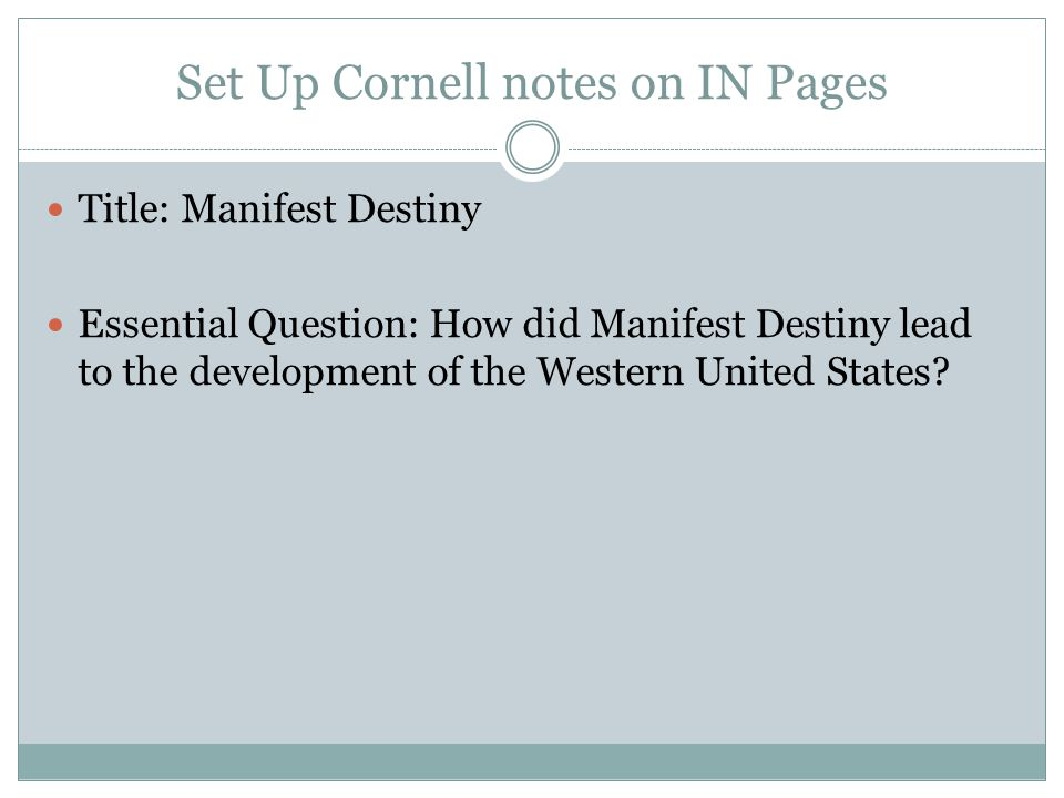 Set Up Cornell notes on IN Pages Title: Manifest Destiny Essential Question: How did Manifest Destiny lead to the development of the Western United St