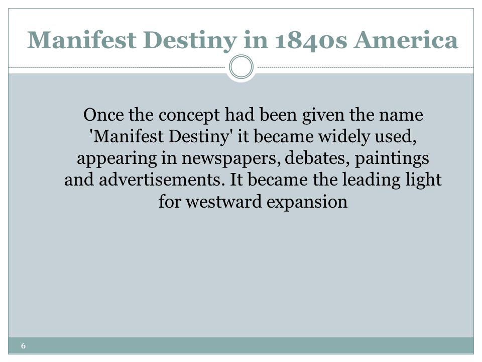 6 Manifest Destiny in 1840s America Once the concept had been given the name 'Manifest Destiny' it became widely used, appearing in newspapers, debate