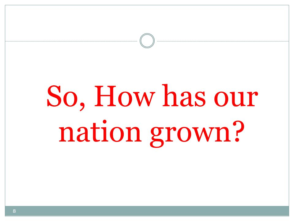 So, How has our nation grown? 8