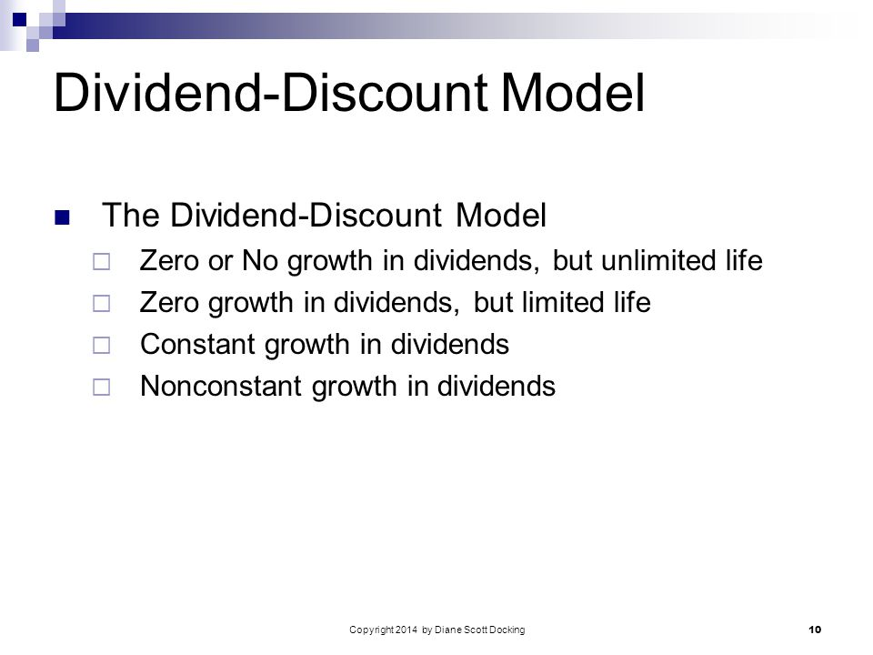 Copyright 2014 by Diane Scott Docking 10 Dividend-Discount Model The Dividend-Discount Model  Zero or No growth in dividends, but unlimited life  Zero growth in dividends, but limited life  Constant growth in dividends  Nonconstant growth in dividends