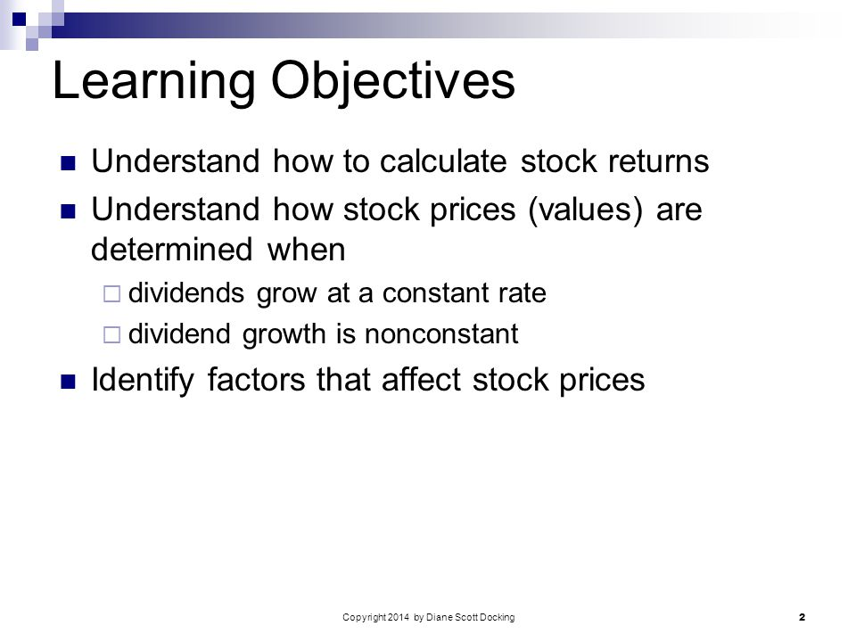 Copyright 2014 by Diane Scott Docking 2 Learning Objectives Understand how to calculate stock returns Understand how stock prices (values) are determined when  dividends grow at a constant rate  dividend growth is nonconstant Identify factors that affect stock prices